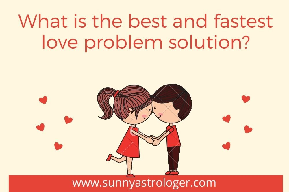 What Is The Best And Fastest Love Problem Solution?