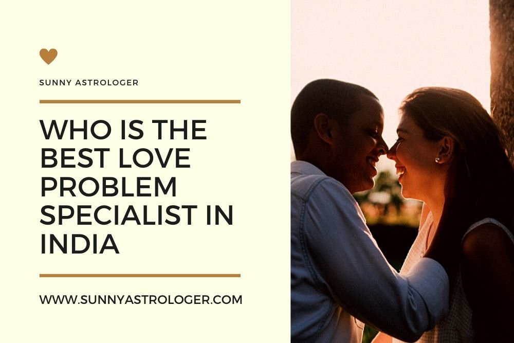 Who Is The Best Love Problem Specialist In India?